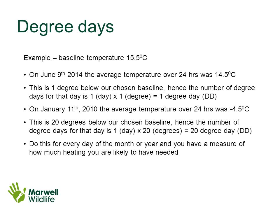 Degree days Example – baseline temperature 15.5 0 C On June 9 th 2014 the average temperature over 24 hrs was 14.5 0 C This is 1 degree below our chosen baseline, hence the number of degree days for that day is 1 (day) x 1 (degree) = 1 degree day (DD) On January 11 th, 2010 the average temperature over 24 hrs was -4.5 0 C This is 20 degrees below our chosen baseline, hence the number of degree days for that day is 1 (day) x 20 (degrees) = 20 degree day (DD) Do this for every day of the month or year and you have a measure of how much heating you are likely to have needed