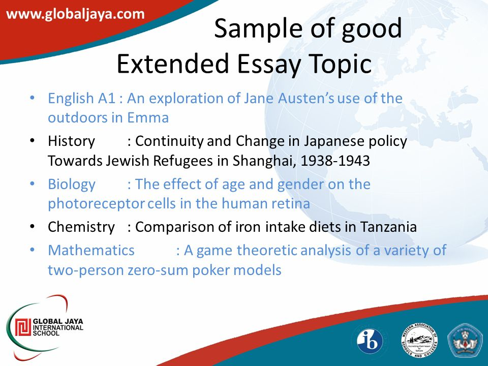 Sample of good Extended Essay Topic English A1 : An exploration of Jane Austen's use of the outdoors in Emma History: Continuity and Change in Japanese policy Towards Jewish Refugees in Shanghai, 1938-1943 Biology: The effect of age and gender on the photoreceptor cells in the human retina Chemistry: Comparison of iron intake diets in Tanzania Mathematics: A game theoretic analysis of a variety of two-person zero-sum poker models