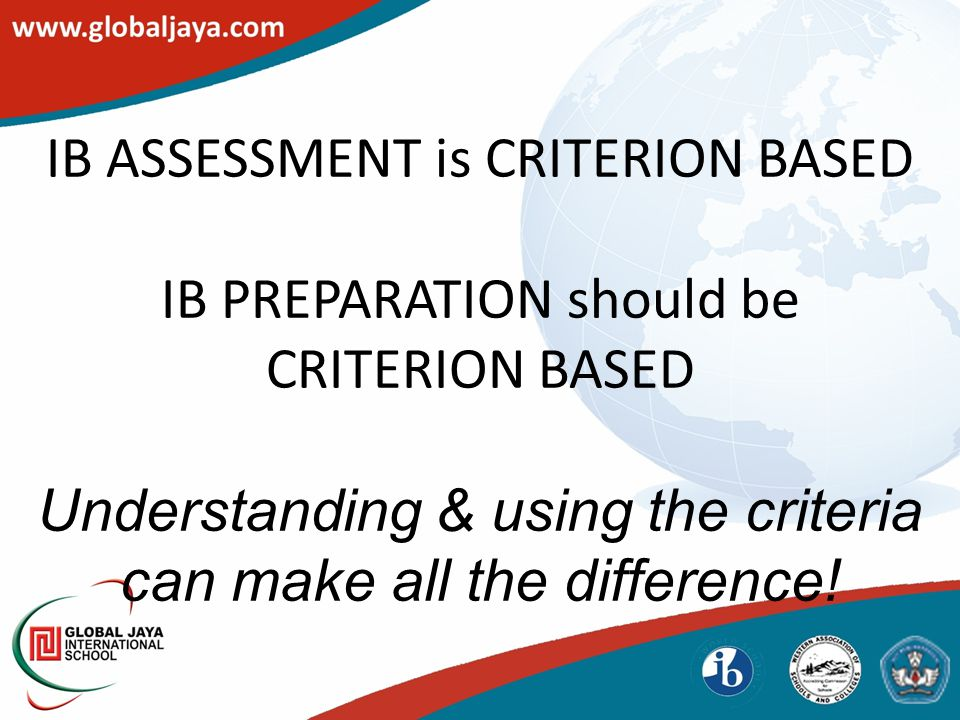 IB ASSESSMENT is CRITERION BASED IB PREPARATION should be CRITERION BASED Understanding & using the criteria can make all the difference!