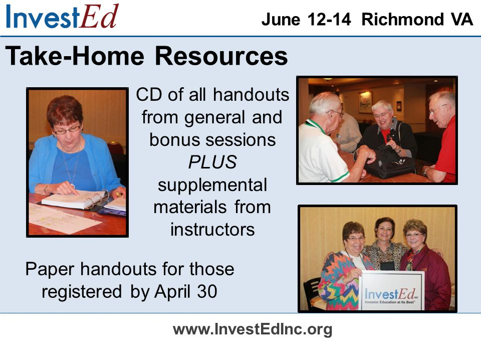 June 12-14 Richmond VA www.InvestEdInc.org Take-Home Resources CD of all handouts from general and bonus sessions PLUS supplemental materials from instructors Paper handouts for those registered by April 30
