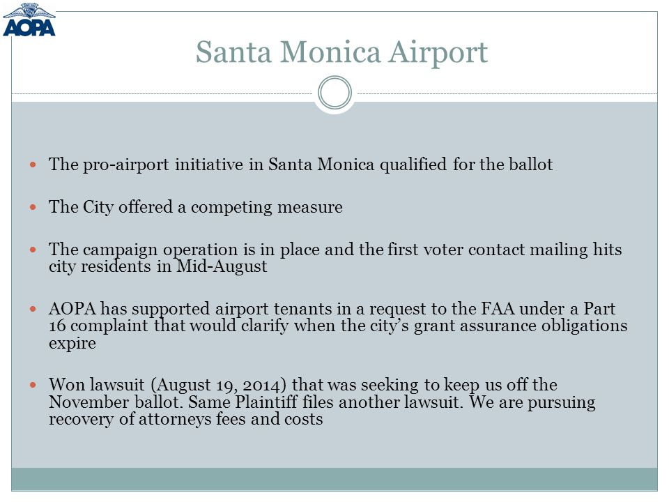 Santa Monica Airport The pro-airport initiative in Santa Monica qualified for the ballot The City offered a competing measure The campaign operation is in place and the first voter contact mailing hits city residents in Mid-August AOPA has supported airport tenants in a request to the FAA under a Part 16 complaint that would clarify when the city's grant assurance obligations expire Won lawsuit (August 19, 2014) that was seeking to keep us off the November ballot.
