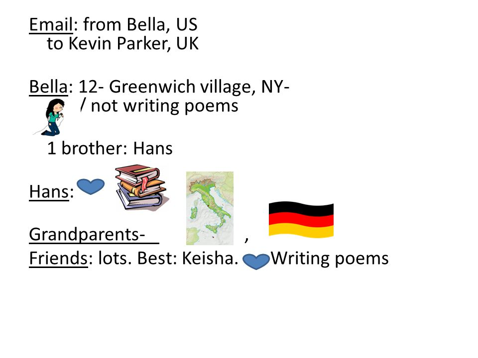 Email: from Bella, US to Kevin Parker, UK Bella: 12- Greenwich village, NY-, / not writing poems 1 brother: Hans Hans: Grandparents-, Friends: lots.