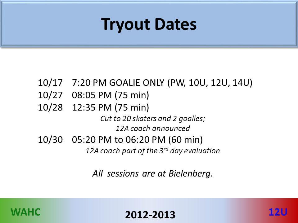 WAHC12U 2012-2013 Tryout Dates 10/17 7:20 PM GOALIE ONLY (PW, 10U, 12U, 14U) 10/27 08:05 PM (75 min) 10/28 12:35 PM (75 min) Cut to 20 skaters and 2 g