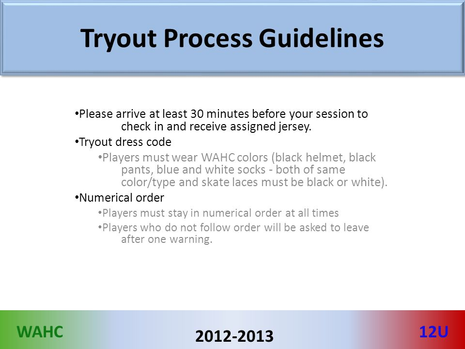 WAHC12U 2012-2013 Tryout Process Guidelines Please arrive at least 30 minutes before your session to check in and receive assigned jersey. Tryout dres