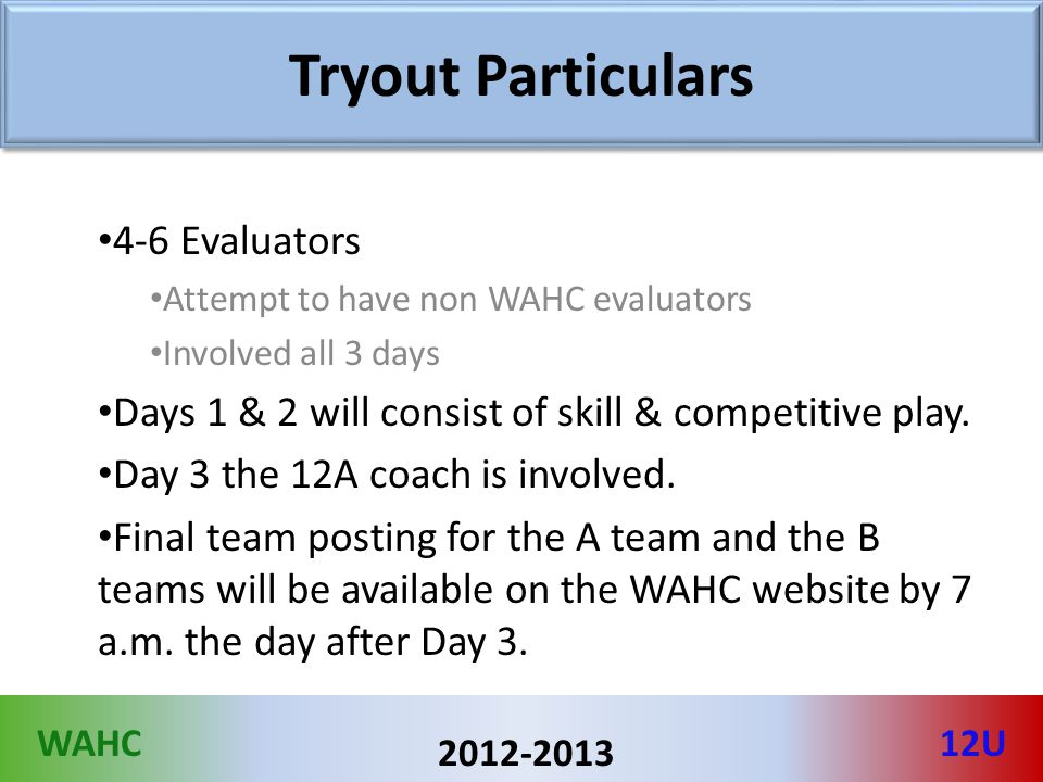 WAHC12U 2012-2013 Tryout Particulars 4-6 Evaluators Attempt to have non WAHC evaluators Involved all 3 days Days 1 & 2 will consist of skill & competitive play.