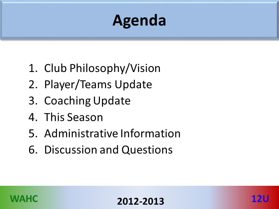 WAHC12U 2012-2013 Agenda 1.Club Philosophy/Vision 2.Player/Teams Update 3.Coaching Update 4.This Season 5.Administrative Information 6.Discussion and Questions