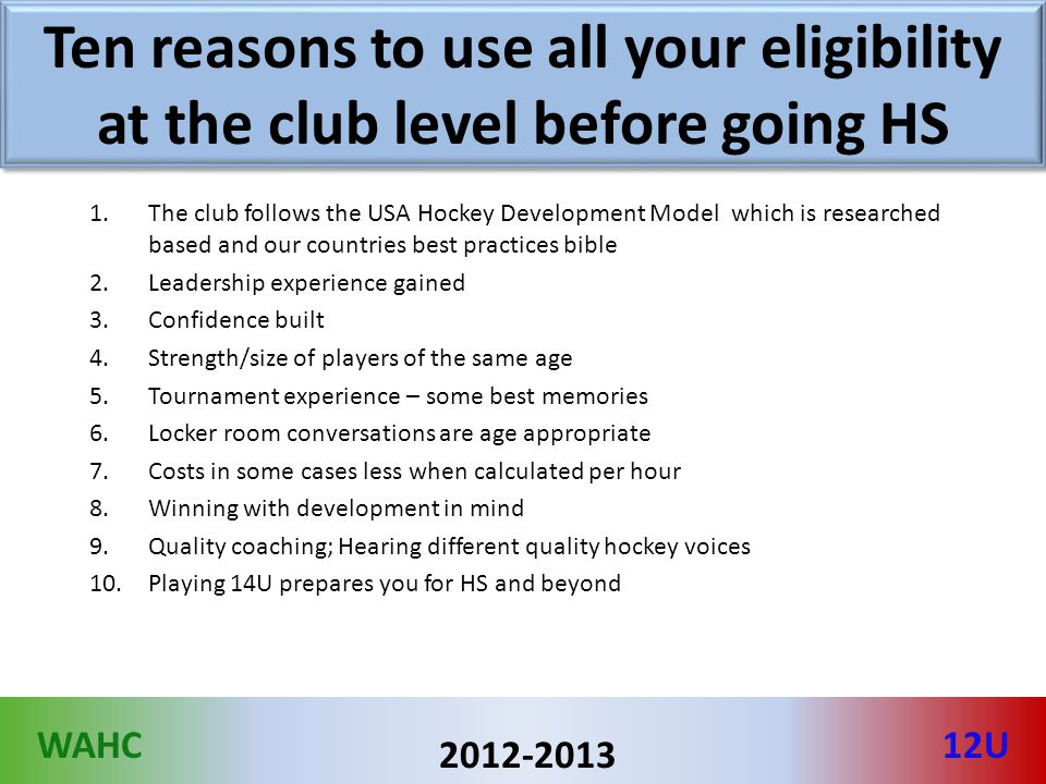 WAHC12U 2012-2013 Ten reasons to use all your eligibility at the club level before going HS 1.The club follows the USA Hockey Development Model which is researched based and our countries best practices bible 2.Leadership experience gained 3.Confidence built 4.Strength/size of players of the same age 5.Tournament experience – some best memories 6.Locker room conversations are age appropriate 7.Costs in some cases less when calculated per hour 8.Winning with development in mind 9.Quality coaching; Hearing different quality hockey voices 10.Playing 14U prepares you for HS and beyond