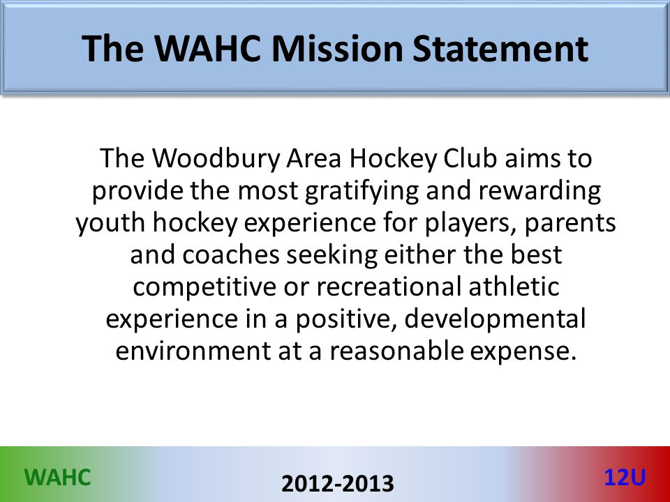 WAHC12U 2012-2013 The WAHC Mission Statement The Woodbury Area Hockey Club aims to provide the most gratifying and rewarding youth hockey experience for players, parents and coaches seeking either the best competitive or recreational athletic experience in a positive, developmental environment at a reasonable expense.