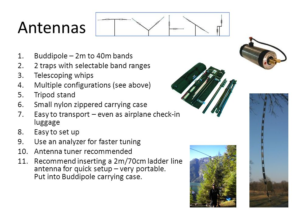 Antennas 1.Buddipole – 2m to 40m bands 2.2 traps with selectable band ranges 3.Telescoping whips 4.Multiple configurations (see above) 5.Tripod stand 6.Small nylon zippered carrying case 7.Easy to transport – even as airplane check-in luggage 8.Easy to set up 9.Use an analyzer for faster tuning 10.Antenna tuner recommended 11.Recommend inserting a 2m/70cm ladder line antenna for quick setup – very portable.