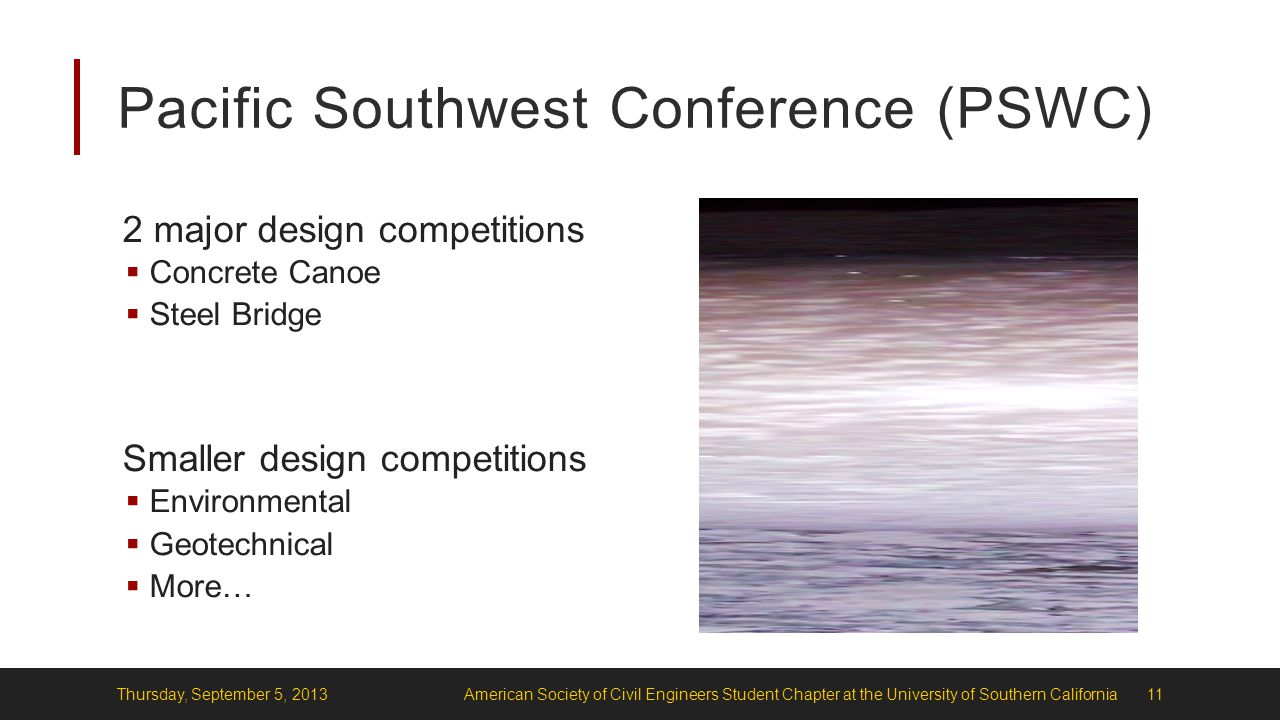 Pacific Southwest Conference (PSWC) 2 major design competitions  Concrete Canoe  Steel Bridge Smaller design competitions  Environmental  Geotechnical  More… Thursday, September 5, 2013American Society of Civil Engineers Student Chapter at the University of Southern California11