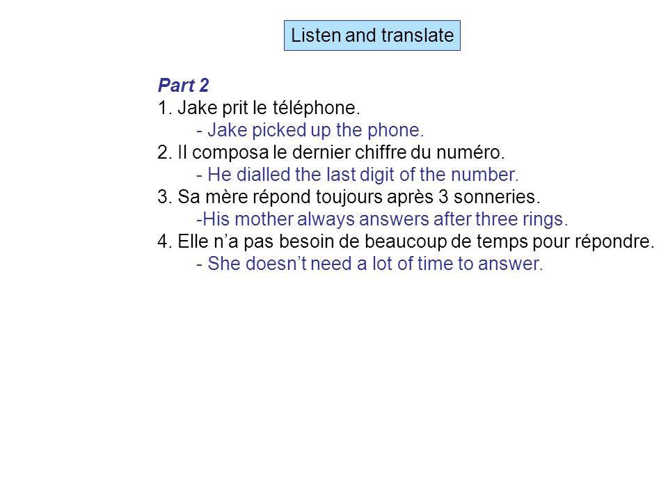 Listen and translate Part 2 1. Jake prit le téléphone.