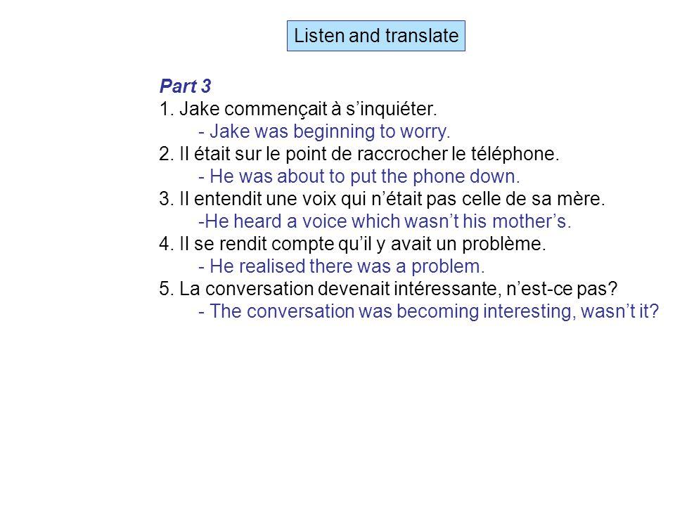 Listen and translate Part 3 1. Jake commençait à s'inquiéter.