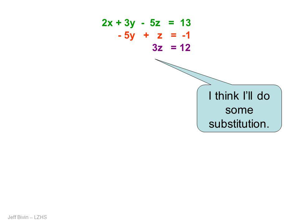 3z = 12 z = 4 - 5y + 4 = -1 2x + 3(1) – 5(4) = 13 2x + 3 – 20 = 13 2x - 17 = 13 x = 15 - 5y + 4 = -1 - 5y = -5 y = 1 2x = 30 Jeff Bivin -- LZHS 2x + 3y - 5z = 13 - 5y + z = -1 3z = 12