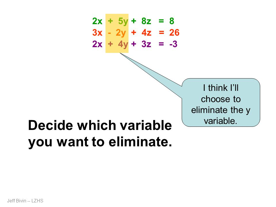 Decide which variable you want to eliminate. I think I'll choose to eliminate the y variable. 2x + 5y + 8z = 8 3x - 2y + 4z = 26 2x + 4y + 3z = -3 Jef
