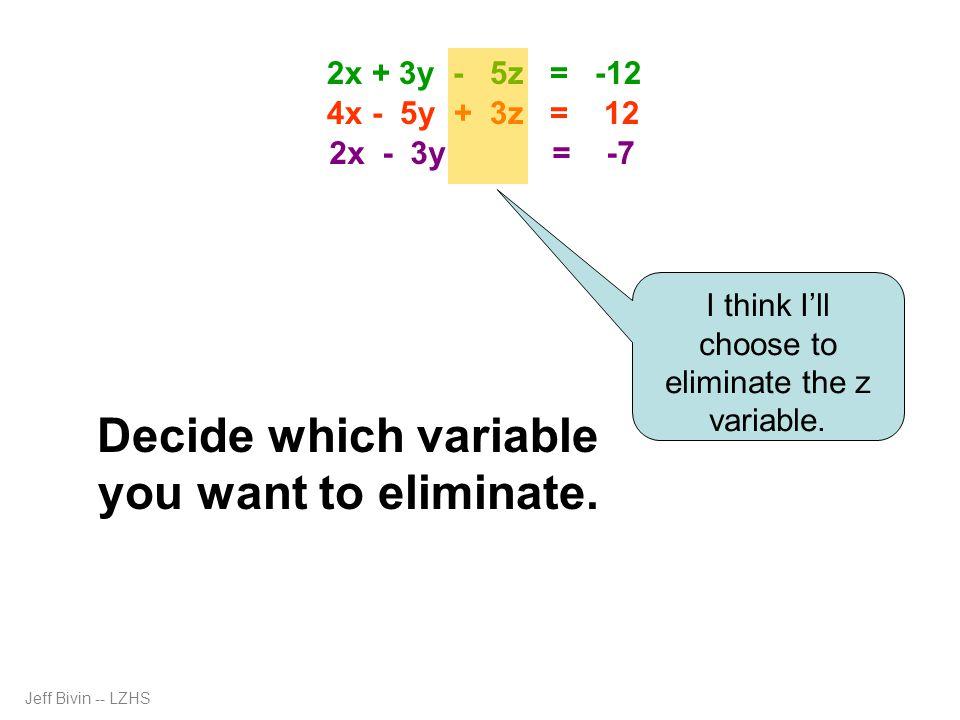 6x + 9y - 15z = -36 20x - 25y + 15z = 60 26x - 16y = 24 -26x + 39y = 91 23y = 115 y = 5 26x – 80 = 24 26x = 104 x = 4 2(4) + 3(5) – 5z = -12 8 + 15 – 5z = -12 -5z = -35 z = 7 2x + 3y - 5z = -12 4x - 5y + 3z = 12 2x - 3y = -7 26x – 16(5) = 24 Jeff Bivin -- LZHS