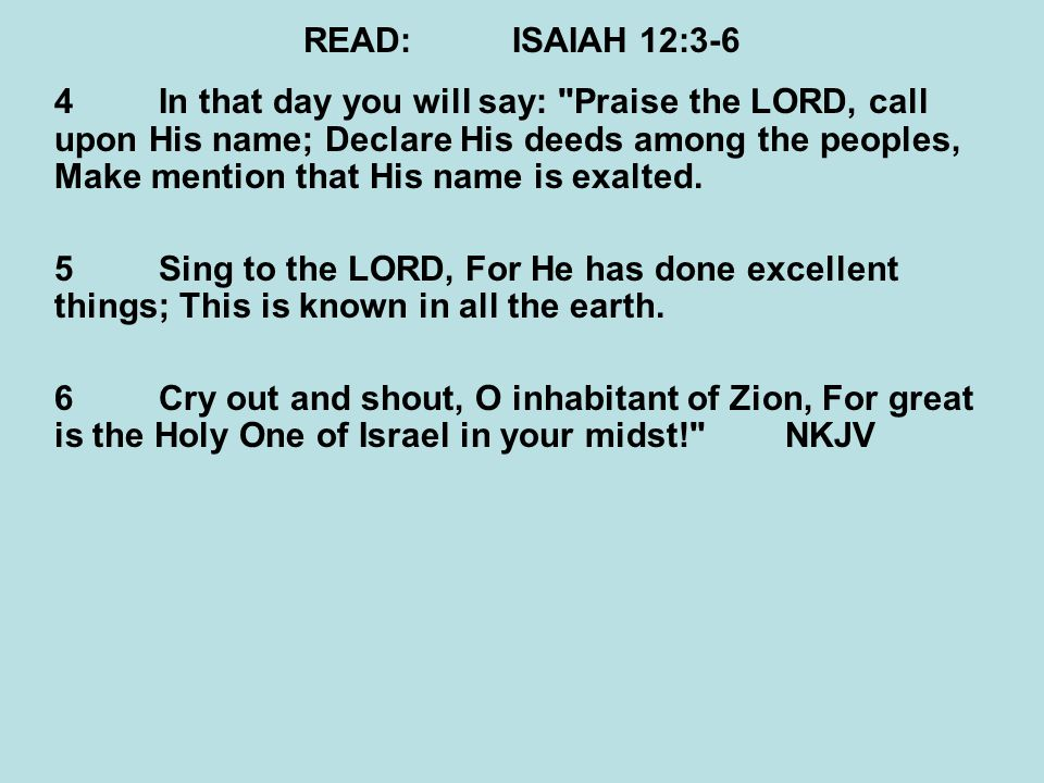 READ:ISAIAH 12:3-6 4In that day you will say: Praise the LORD, call upon His name; Declare His deeds among the peoples, Make mention that His name is exalted.