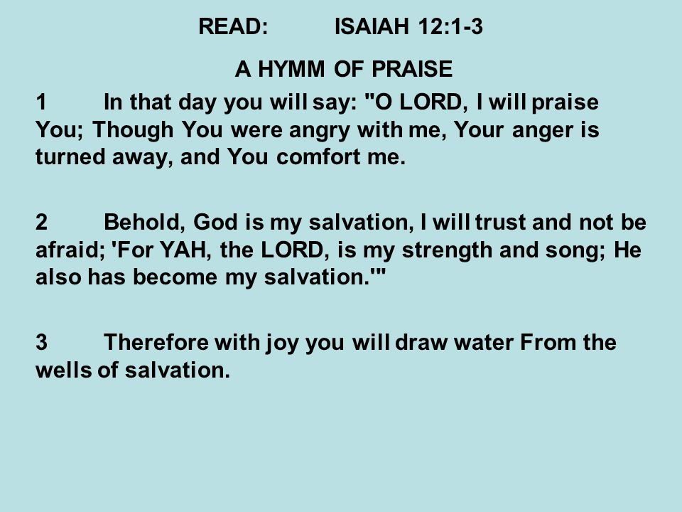READ:ISAIAH 12:1-3 A HYMM OF PRAISE 1In that day you will say: O LORD, I will praise You; Though You were angry with me, Your anger is turned away, and You comfort me.