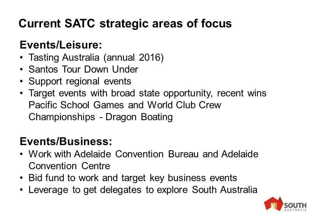 10 Current SATC strategic areas of focus Events/Leisure: Tasting Australia (annual 2016) Santos Tour Down Under Support regional events Target events with broad state opportunity, recent wins Pacific School Games and World Club Crew Championships - Dragon Boating Events/Business: Work with Adelaide Convention Bureau and Adelaide Convention Centre Bid fund to work and target key business events Leverage to get delegates to explore South Australia