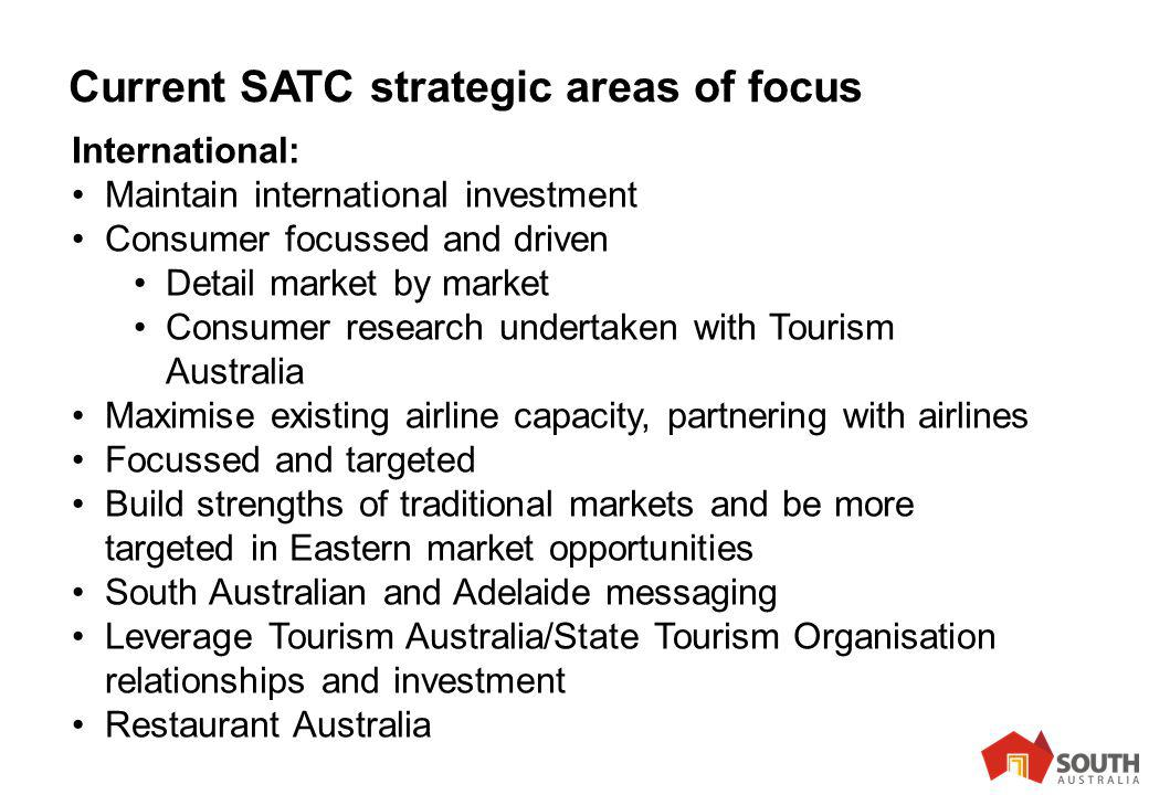 11 Current SATC strategic areas of focus International: Maintain international investment Consumer focussed and driven Detail market by market Consumer research undertaken with Tourism Australia Maximise existing airline capacity, partnering with airlines Focussed and targeted Build strengths of traditional markets and be more targeted in Eastern market opportunities South Australian and Adelaide messaging Leverage Tourism Australia/State Tourism Organisation relationships and investment Restaurant Australia