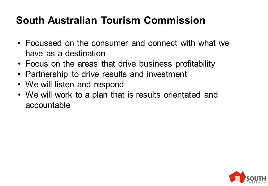 13 South Australian Tourism Commission Focussed on the consumer and connect with what we have as a destination Focus on the areas that drive business profitability Partnership to drive results and investment We will listen and respond We will work to a plan that is results orientated and accountable