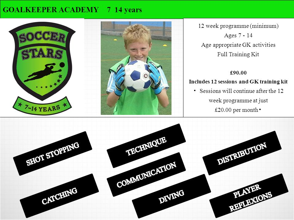GOALKEEPER ACADEMY 7 14 years 12 week programme (minimum) Ages 7 - 14 Age appropriate GK activities Full Training Kit £90.00 Includes 12 sessions and GK training kit ▪ Sessions will continue after the 12 week programme at just £20.00 per month ▪