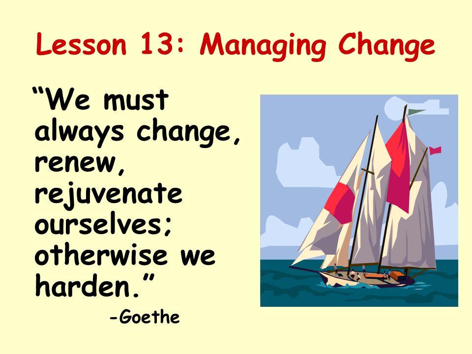 "Lesson 13: Managing Change ""We must always change, renew, rejuvenate ourselves; otherwise we harden."" -Goethe"