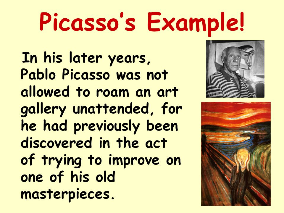 Picasso's Example! In his later years, Pablo Picasso was not allowed to roam an art gallery unattended, for he had previously been discovered in the a