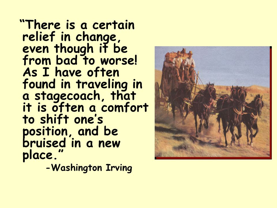 """""""There is a certain relief in change, even though it be from bad to worse! As I have often found in traveling in a stagecoach, that it is often a comf"""