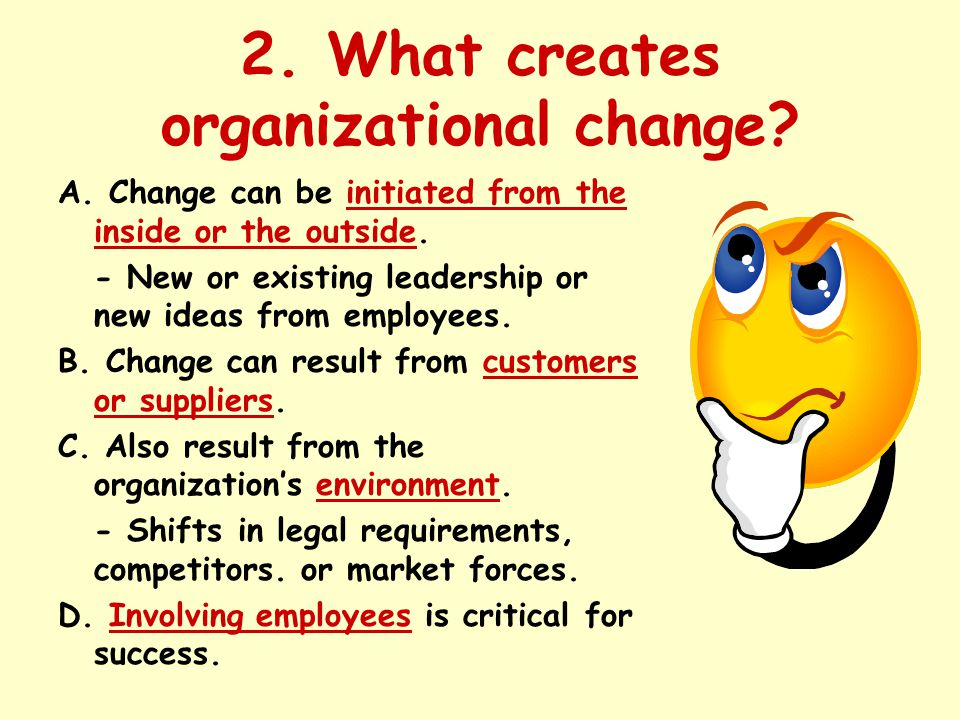 2. What creates organizational change? A. Change can be initiated from the inside or the outside. - New or existing leadership or new ideas from emplo