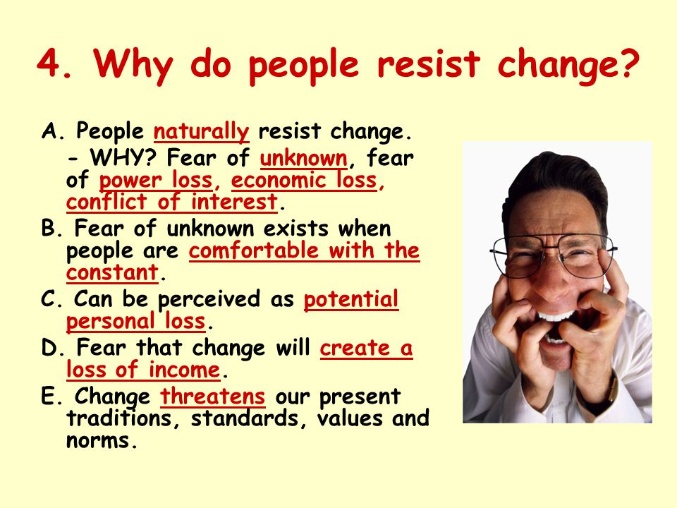 4. Why do people resist change? A. People naturally resist change. - WHY? Fear of unknown, fear of power loss, economic loss, conflict of interest. B.
