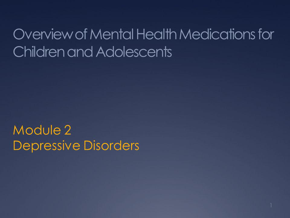 Overview of Mental Health Medications for Children and Adolescents Module 2 Depressive Disorders 1