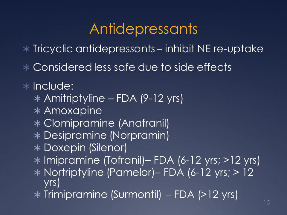 Antidepressants  Tricyclic antidepressants – inhibit NE re-uptake  Considered less safe due to side effects  Include:  Amitriptyline – FDA (9-12 yrs)  Amoxapine  Clomipramine (Anafranil)  Desipramine (Norpramin)  Doxepin (Silenor)  Imipramine (Tofranil)– FDA (6-12 yrs; >12 yrs)  Nortriptyline (Pamelor)– FDA (6-12 yrs; > 12 yrs)  Trimipramine (Surmontil) – FDA (>12 yrs) 15