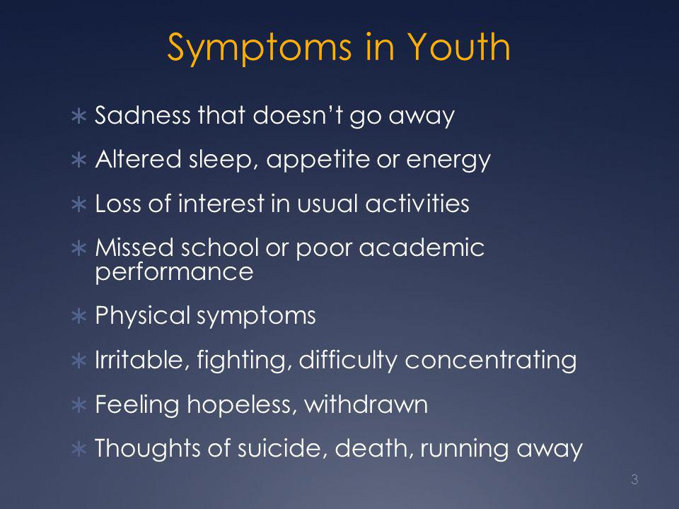 Symptoms in Youth  Sadness that doesn't go away  Altered sleep, appetite or energy  Loss of interest in usual activities  Missed school or poor academic performance  Physical symptoms  Irritable, fighting, difficulty concentrating  Feeling hopeless, withdrawn  Thoughts of suicide, death, running away 3