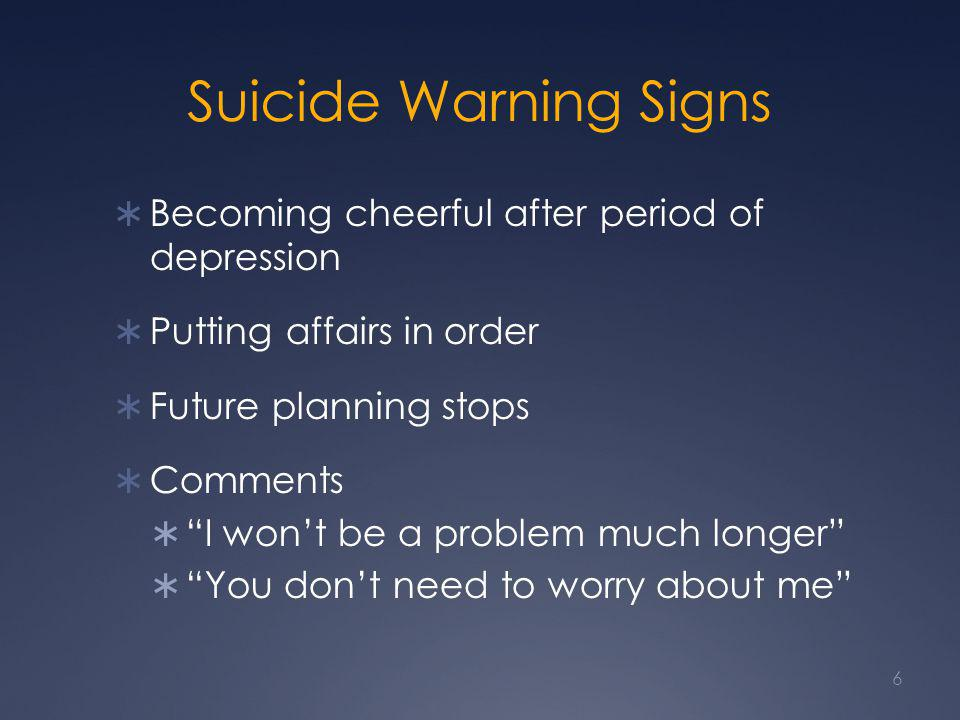 Suicide Warning Signs  Becoming cheerful after period of depression  Putting affairs in order  Future planning stops  Comments  I won't be a problem much longer  You don't need to worry about me 6