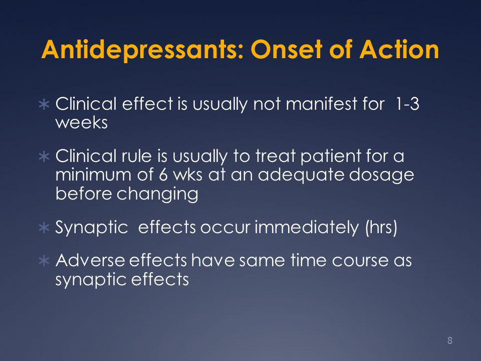 Antidepressants: Onset of Action  Clinical effect is usually not manifest for 1-3 weeks  Clinical rule is usually to treat patient for a minimum of 6 wks at an adequate dosage before changing  Synaptic effects occur immediately (hrs)  Adverse effects have same time course as synaptic effects 8