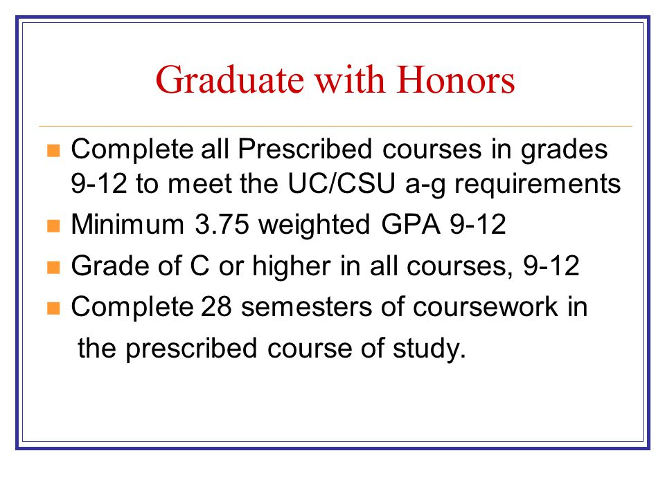 Graduate with Honors Complete all Prescribed courses in grades 9-12 to meet the UC/CSU a-g requirements Minimum 3.75 weighted GPA 9-12 Grade of C or higher in all courses, 9-12 Complete 28 semesters of coursework in the prescribed course of study.