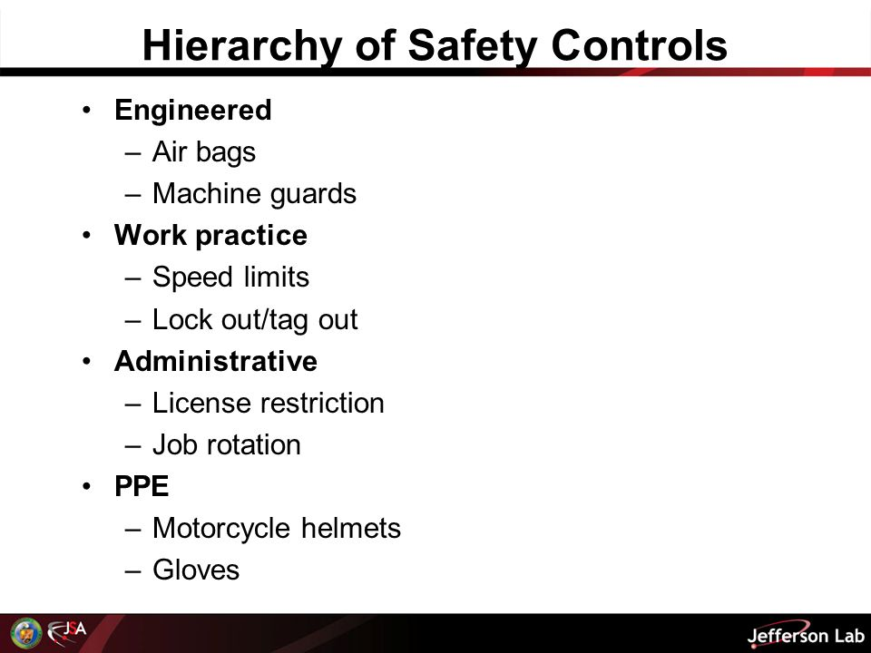 Hierarchy of Safety Controls Engineered –Air bags –Machine guards Work practice –Speed limits –Lock out/tag out Administrative –License restriction –Job rotation PPE –Motorcycle helmets –Gloves