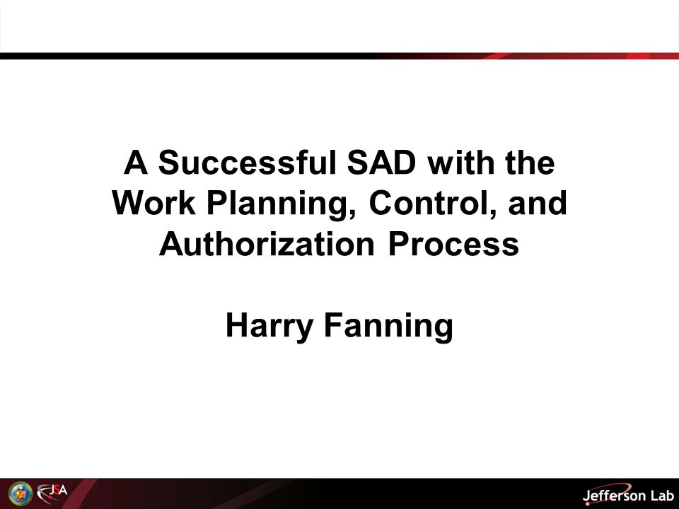 A Successful SAD with the Work Planning, Control, and Authorization Process Harry Fanning