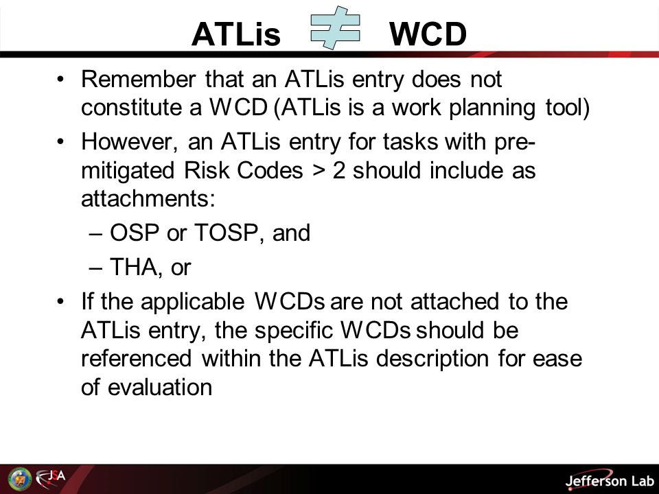 ATLisWCD Remember that an ATLis entry does not constitute a WCD (ATLis is a work planning tool) However, an ATLis entry for tasks with pre- mitigated Risk Codes > 2 should include as attachments: –OSP or TOSP, and –THA, or If the applicable WCDs are not attached to the ATLis entry, the specific WCDs should be referenced within the ATLis description for ease of evaluation