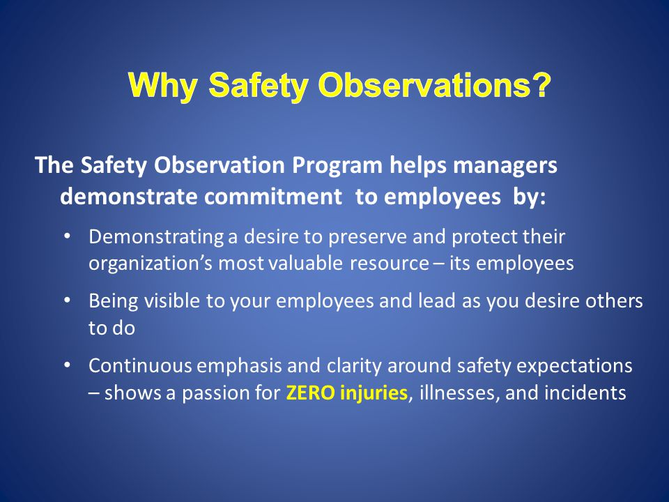 The Safety Observation Program helps managers demonstrate commitment to employees by: Demonstrating a desire to preserve and protect their organization's most valuable resource – its employees Being visible to your employees and lead as you desire others to do Continuous emphasis and clarity around safety expectations – shows a passion for ZERO injuries, illnesses, and incidents