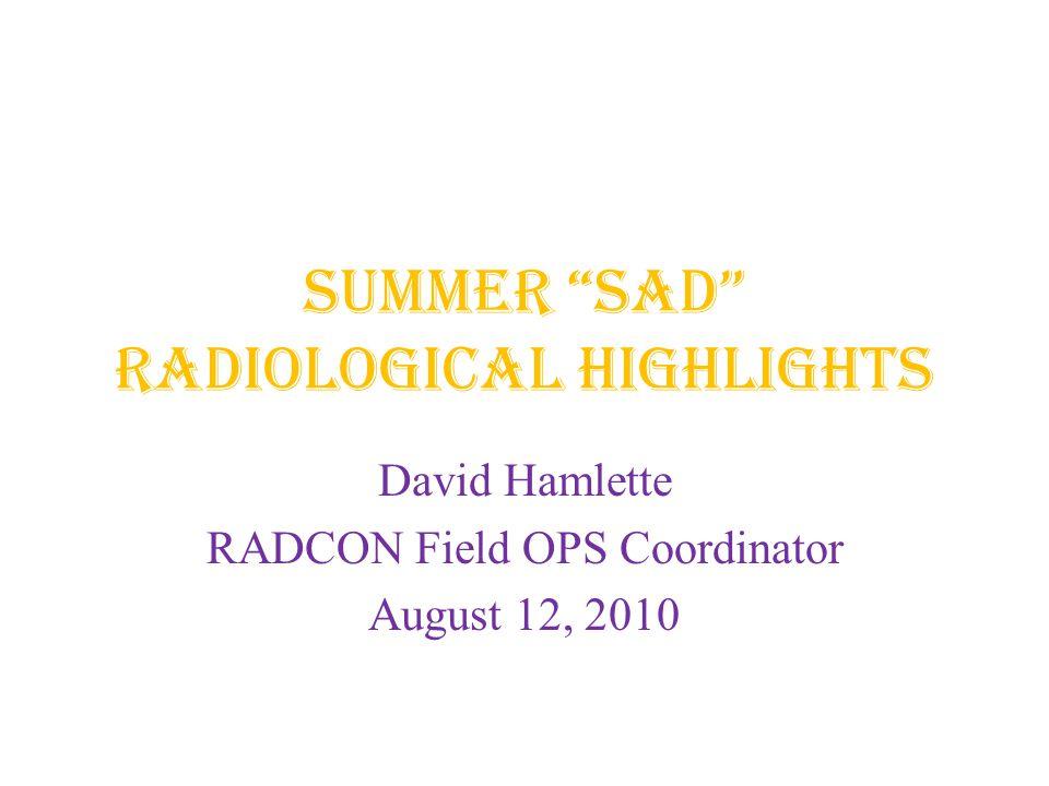 SUMMER SAD Radiological Highlights David Hamlette RADCON Field OPS Coordinator August 12, 2010