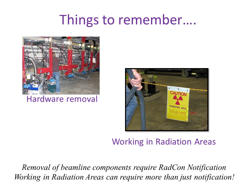Hardware removal Removal of beamline components require RadCon Notification Working in Radiation Areas can require more than just notification.