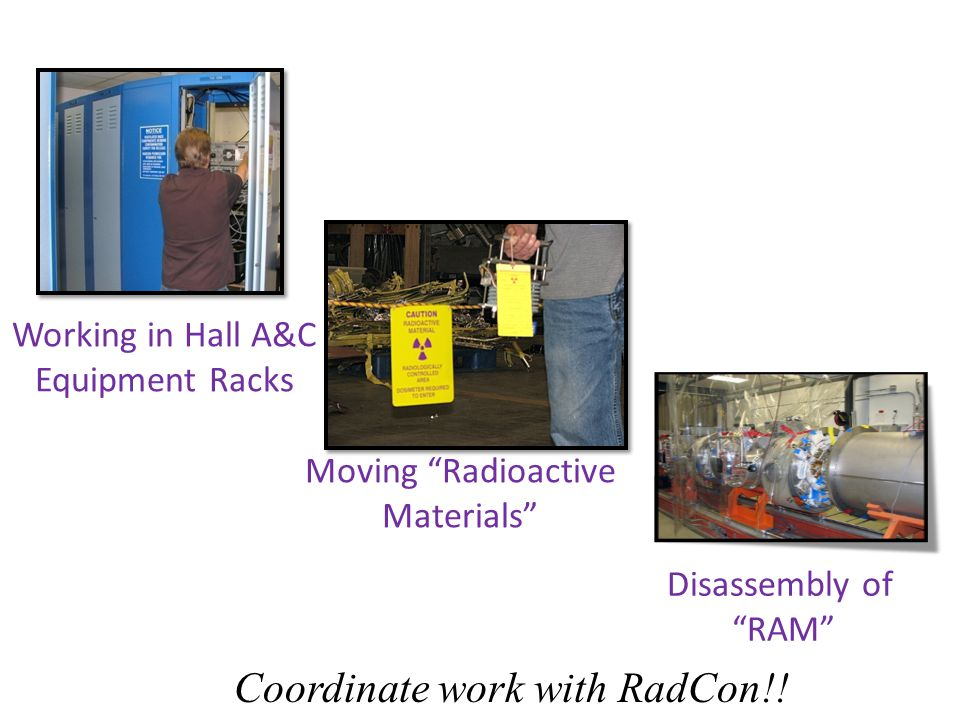 Working in Hall A&C Equipment Racks Moving Radioactive Materials Disassembly of RAM Coordinate work with RadCon!!