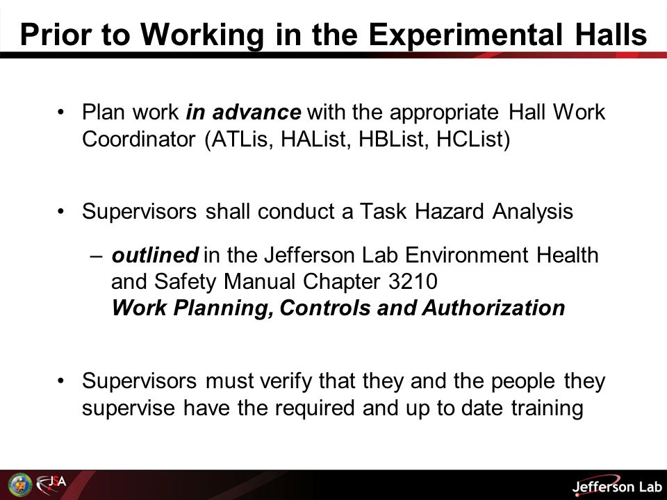 Prior to Working in the Experimental Halls Plan work in advance with the appropriate Hall Work Coordinator (ATLis, HAList, HBList, HCList) Supervisors shall conduct a Task Hazard Analysis –outlined in the Jefferson Lab Environment Health and Safety Manual Chapter 3210 Work Planning, Controls and Authorization Supervisors must verify that they and the people they supervise have the required and up to date training