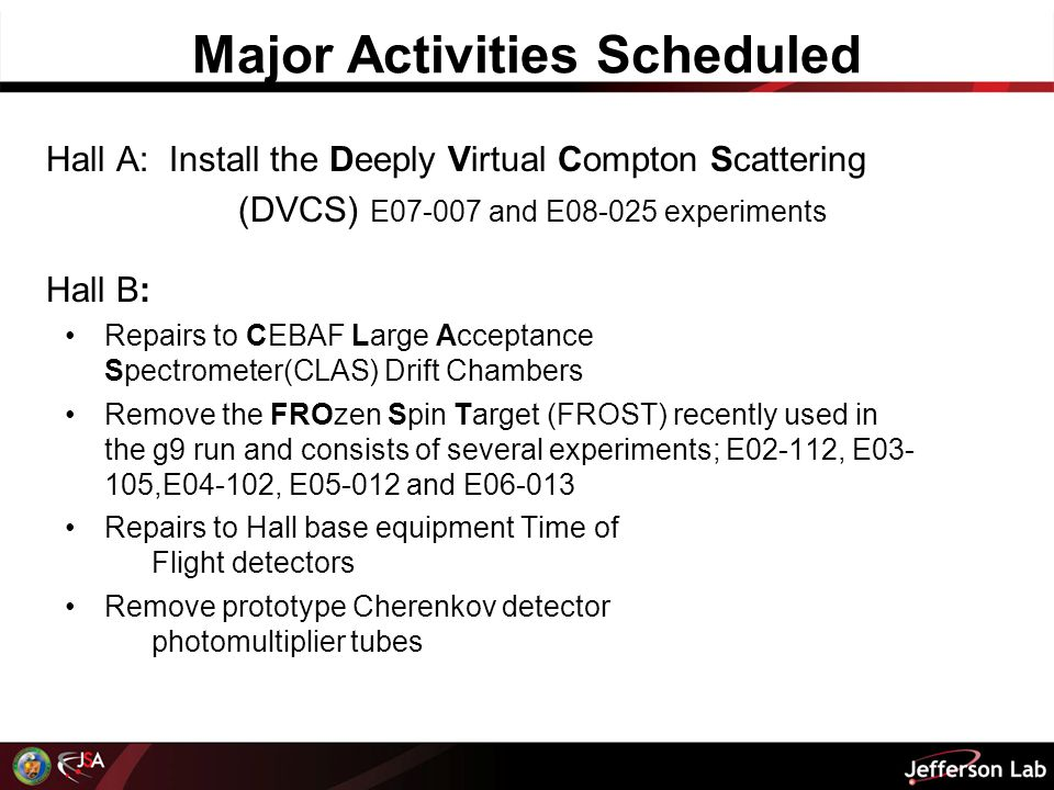 Major Activities Scheduled Hall A: Install the Deeply Virtual Compton Scattering (DVCS) E07-007 and E08-025 experiments Hall B: Repairs to CEBAF Large Acceptance Spectrometer(CLAS) Drift Chambers Remove the FROzen Spin Target (FROST) recently used in the g9 run and consists of several experiments; E02-112, E03- 105,E04-102, E05-012 and E06-013 Repairs to Hall base equipment Time of Flight detectors Remove prototype Cherenkov detector photomultiplier tubes