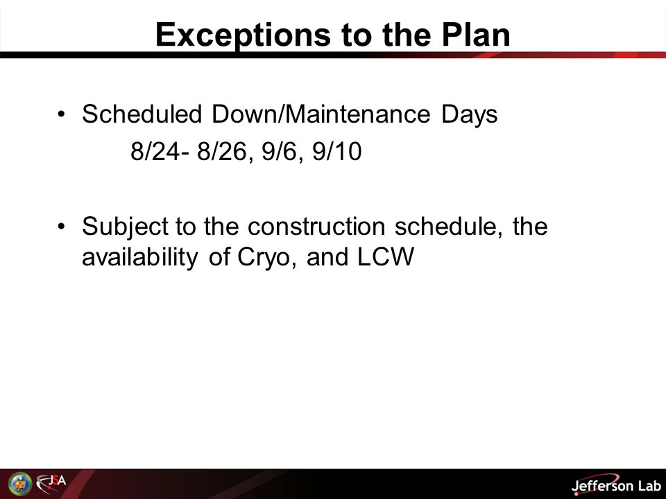 Exceptions to the Plan Scheduled Down/Maintenance Days 8/24- 8/26, 9/6, 9/10 Subject to the construction schedule, the availability of Cryo, and LCW