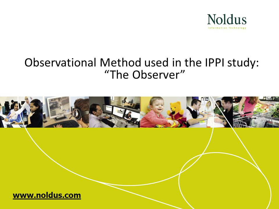 www.noldus.com Observational Method used in the IPPI study: The Observer