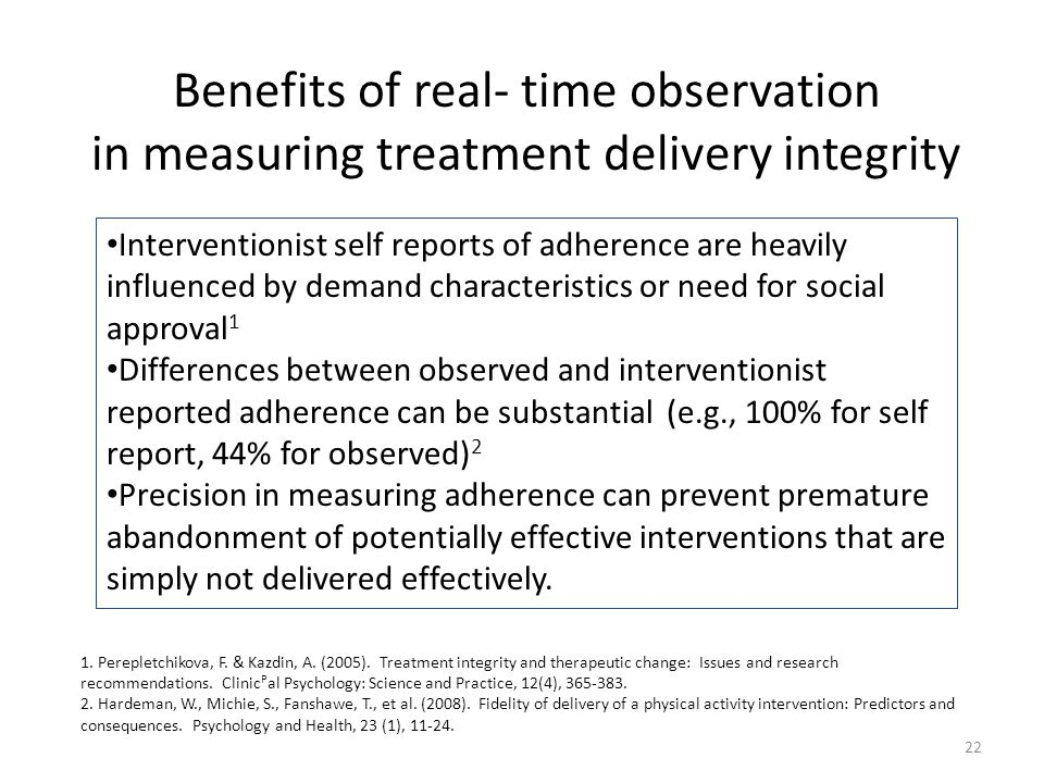 Benefits of real- time observation in measuring treatment delivery integrity 22 Interventionist self reports of adherence are heavily influenced by demand characteristics or need for social approval 1 Differences between observed and interventionist reported adherence can be substantial (e.g., 100% for self report, 44% for observed) 2 Precision in measuring adherence can prevent premature abandonment of potentially effective interventions that are simply not delivered effectively.