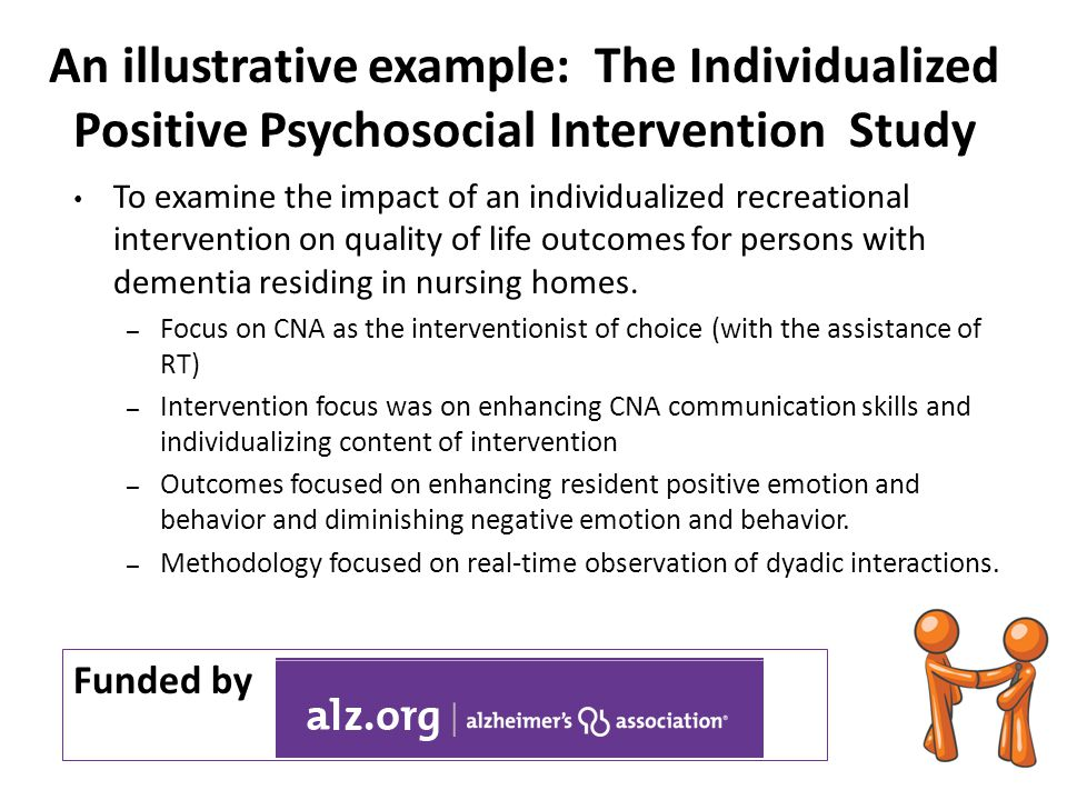 An illustrative example: The Individualized Positive Psychosocial Intervention Study Funded by To examine the impact of an individualized recreational intervention on quality of life outcomes for persons with dementia residing in nursing homes.