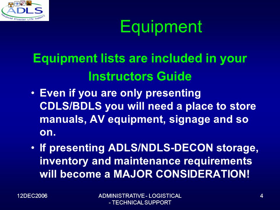 12DEC2006ADMINISTRATIVE - LOGISTICAL - TECHNICAL SUPPORT 4 Equipment Equipment lists are included in your Instructors Guide Even if you are only presenting CDLS/BDLS you will need a place to store manuals, AV equipment, signage and so on.